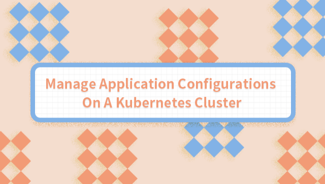 Manage Application Configurations On A Kubernetes Cluster