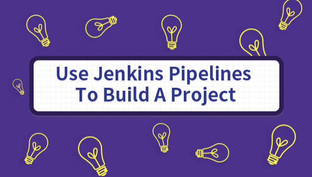 Use Jenkins Pipelines To Build A Project