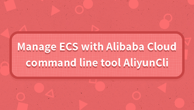 Manage ECS with Alibaba Cloud command line tool AliyunCli