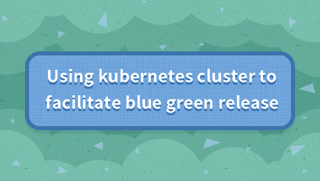 Using kubernetes cluster to achieve blue green release