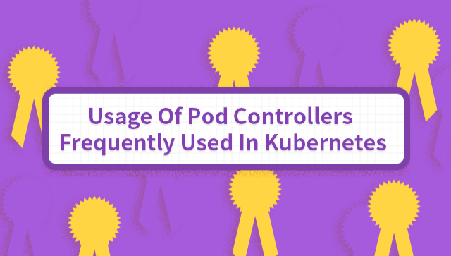 Usage Of Pod Controllers Frequently Used In Kubernetes