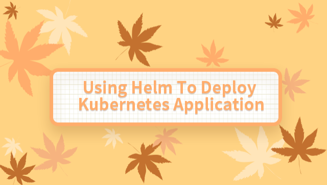 Using Helm To Deploy Kubernetes Application
