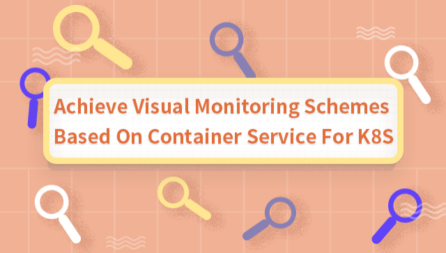Achieve Visual Monitoring Schemes Based On Container Service For K8S
