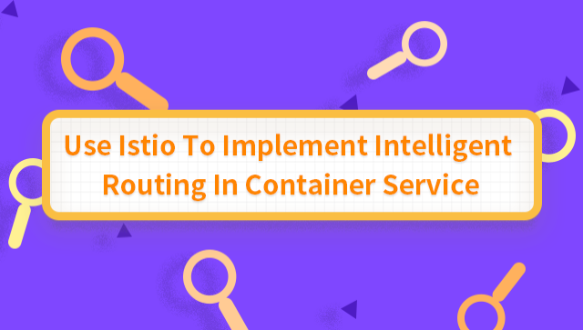 Use Istio To Implement Intelligent Routing In Container Service