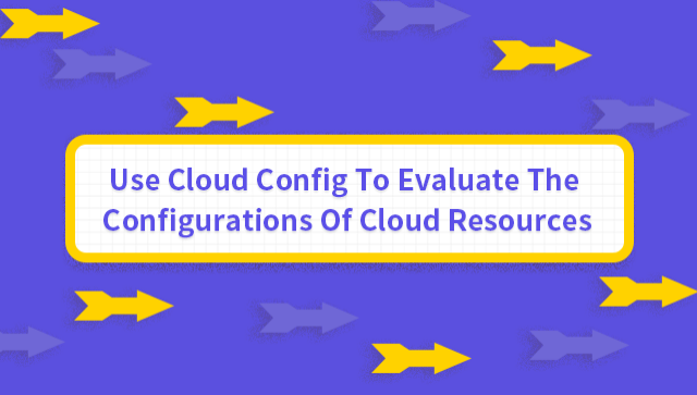 Use Cloud Config To Evaluate The Configurations Of Cloud Resources