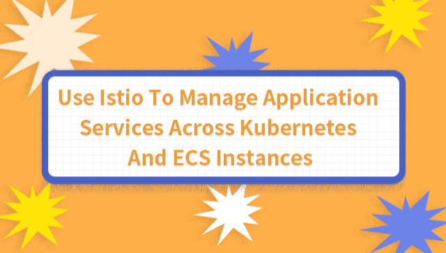 Use Istio To Manage Application Services Across Kubernetes And ECS Instances
