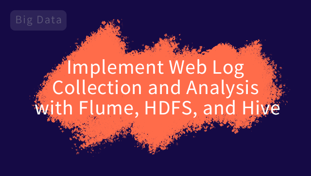 Implement Web Log Collection and Analysis with Flume, HDFS, and Hive