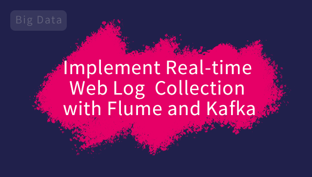 Implement Real-time Web Log Collection with Flume and Kafka